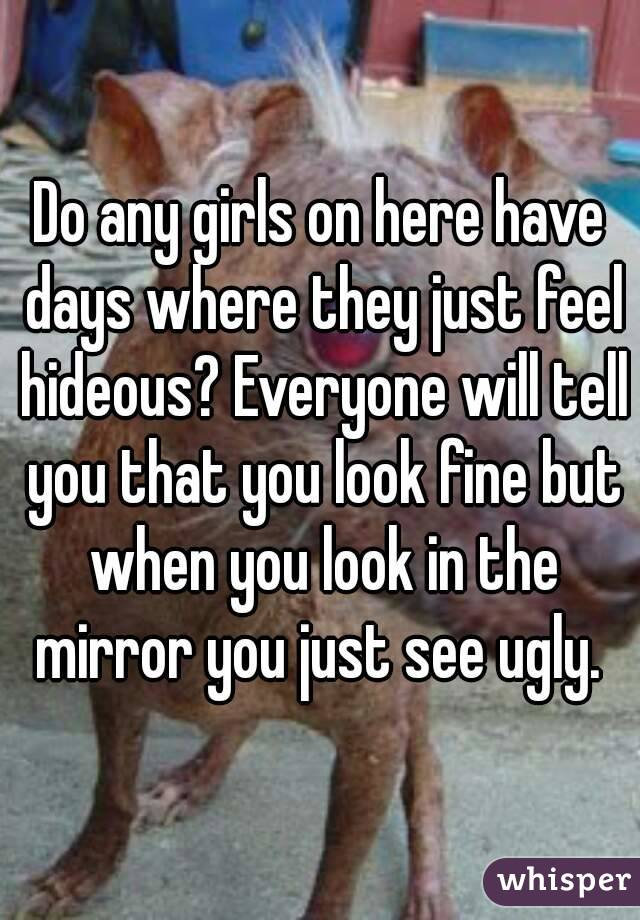 Do any girls on here have days where they just feel hideous? Everyone will tell you that you look fine but when you look in the mirror you just see ugly.