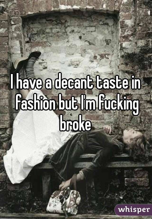 I have a decant taste in fashion but I'm fucking broke