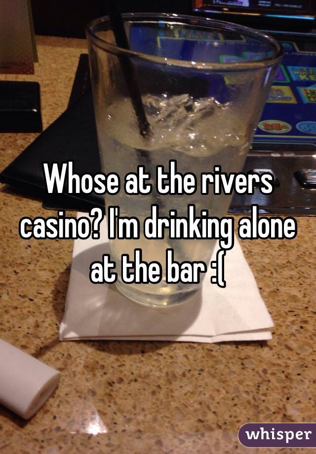 Whose at the rivers casino? I'm drinking alone at the bar :(