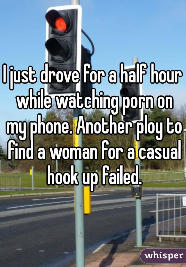 I just drove for a half hour while watching porn on my phone. Another ploy to find a woman for a casual hook up failed.