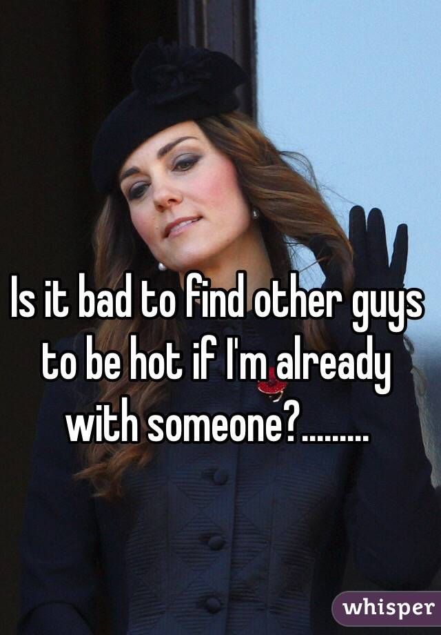 Is it bad to find other guys to be hot if I'm already with someone?.........