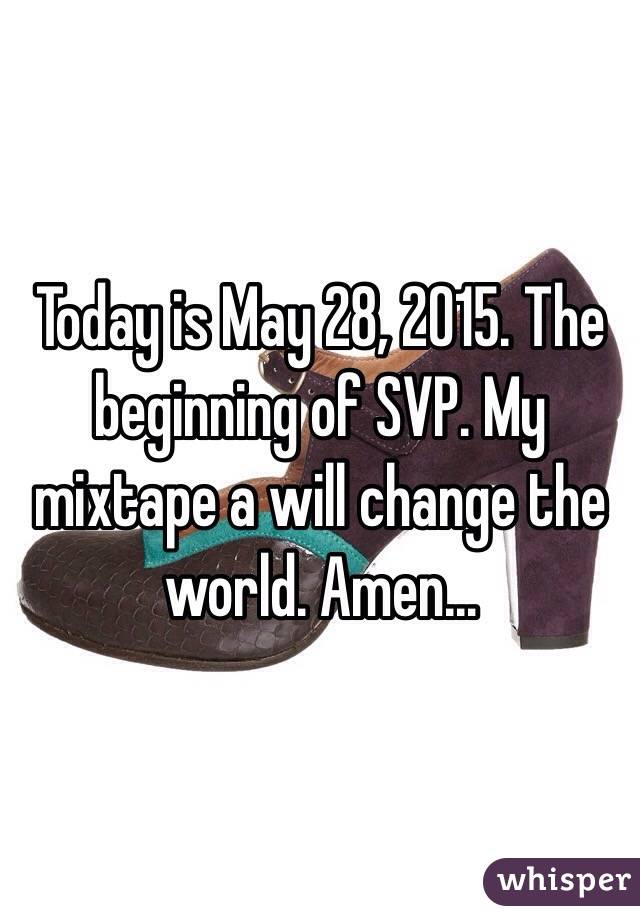 Today is May 28, 2015. The beginning of SVP. My mixtape a will change the world. Amen...