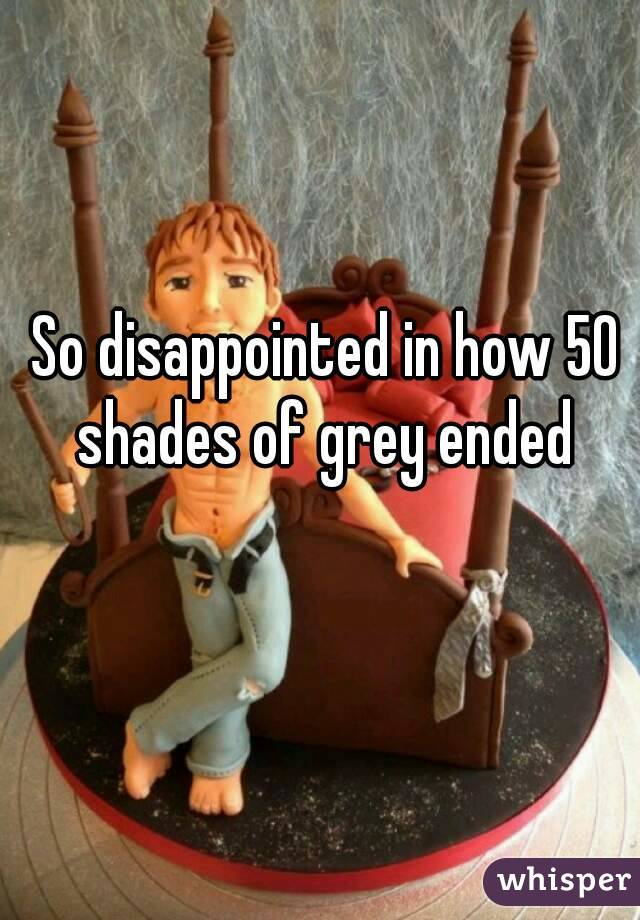 So disappointed in how 50 shades of grey ended