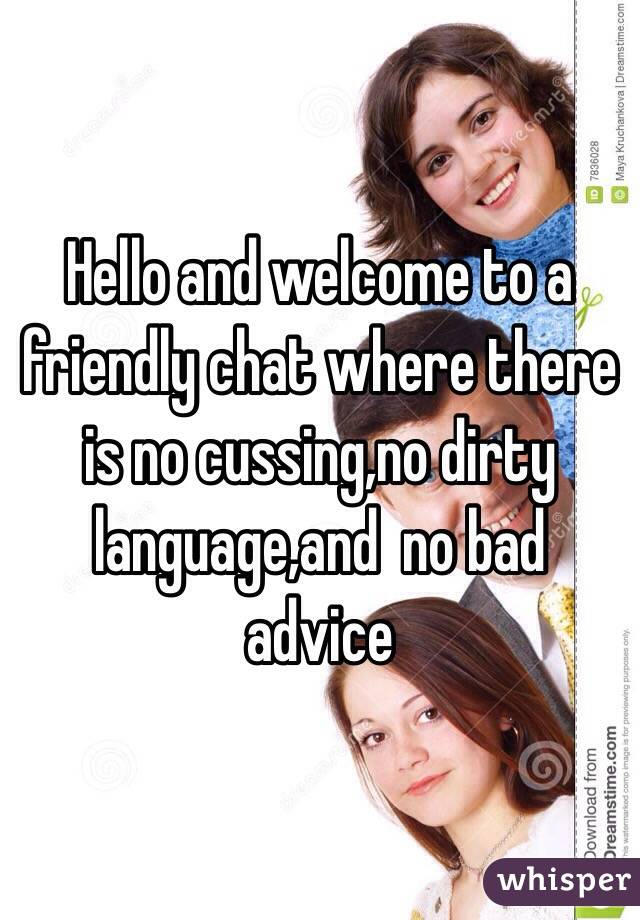 Hello and welcome to a friendly chat where there is no cussing,no dirty language,and  no bad advice