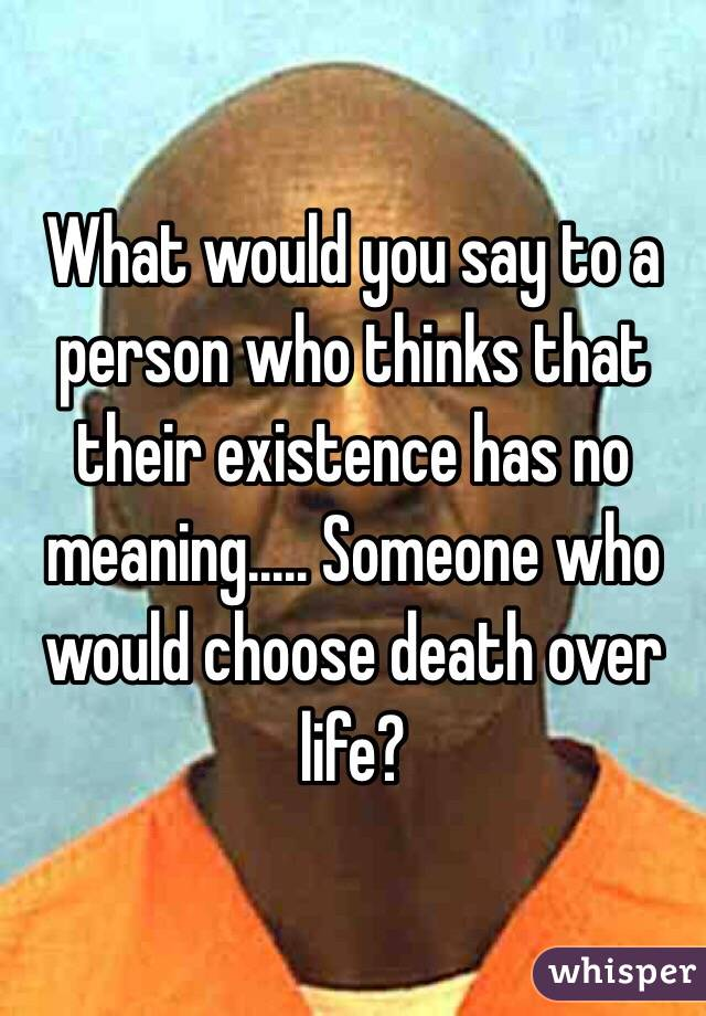 What would you say to a person who thinks that their existence has no meaning..... Someone who would choose death over life?