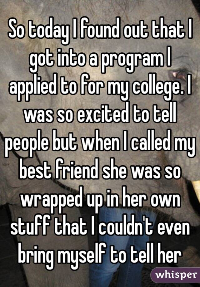 So today I found out that I got into a program I applied to for my college. I was so excited to tell people but when I called my best friend she was so wrapped up in her own stuff that I couldn't even bring myself to tell her