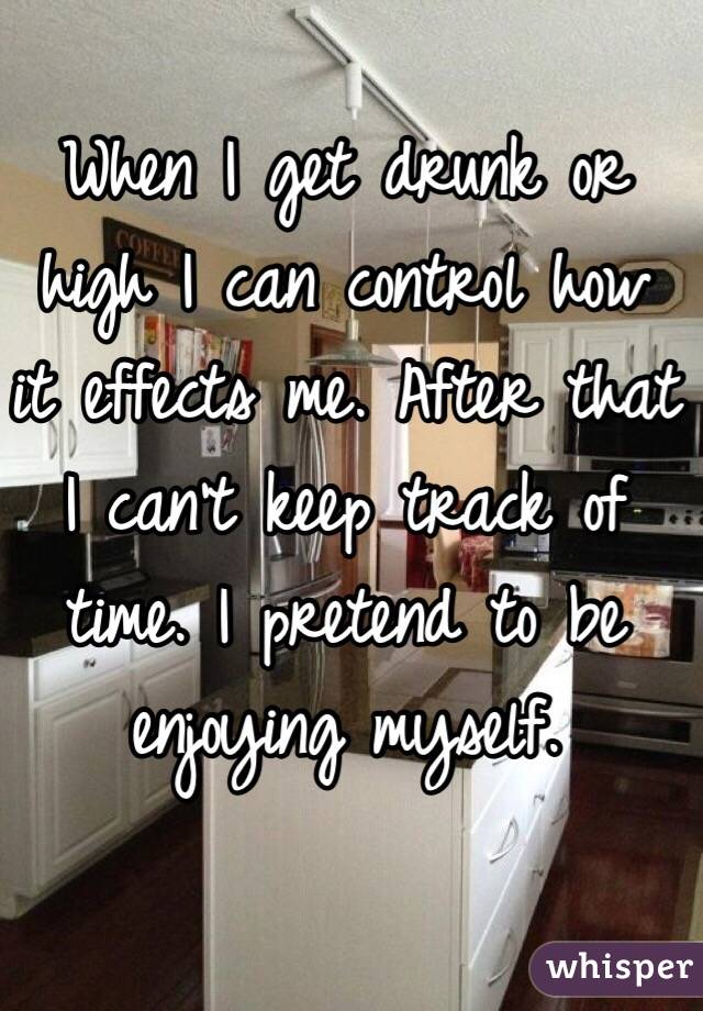 When I get drunk or high I can control how it effects me. After that I can't keep track of time. I pretend to be enjoying myself.