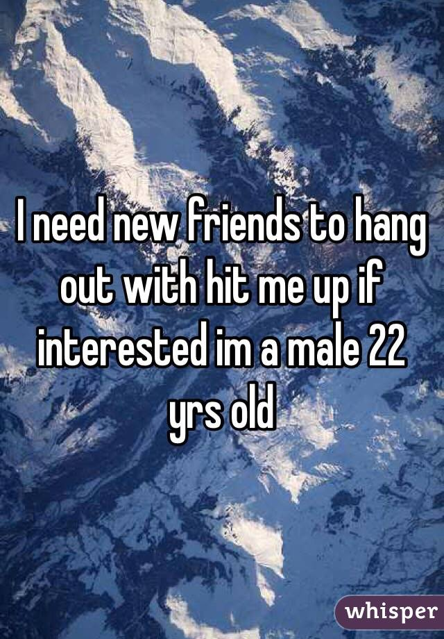 I need new friends to hang out with hit me up if interested im a male 22 yrs old