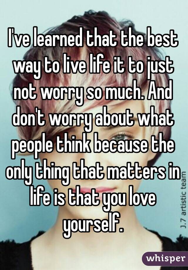 I've learned that the best way to live life it to just not worry so much. And don't worry about what people think because the only thing that matters in life is that you love yourself.
