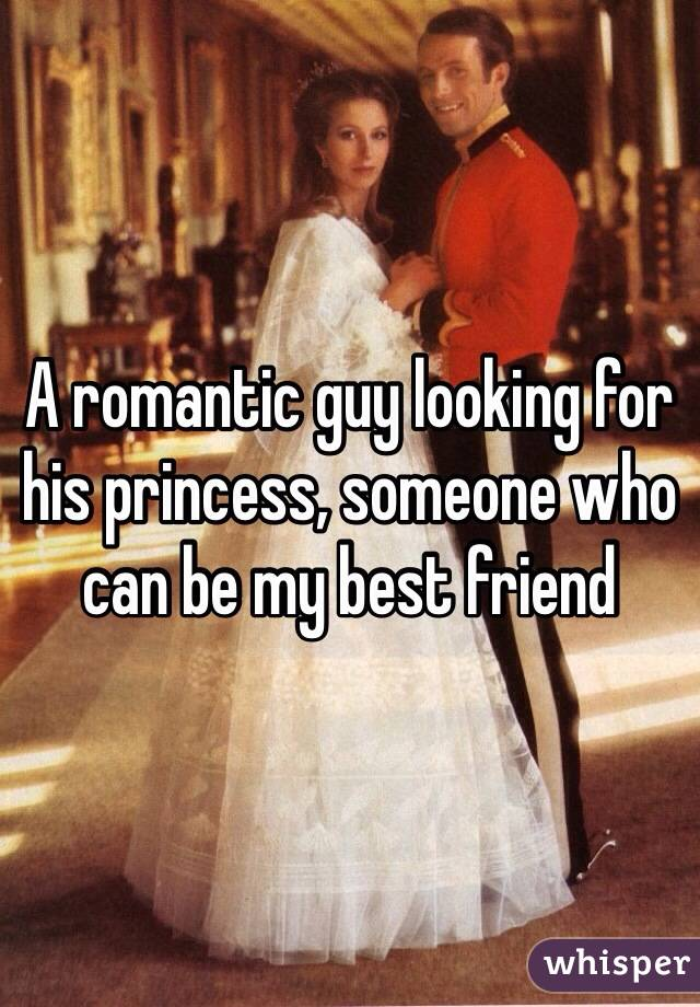 A romantic guy looking for his princess, someone who can be my best friend