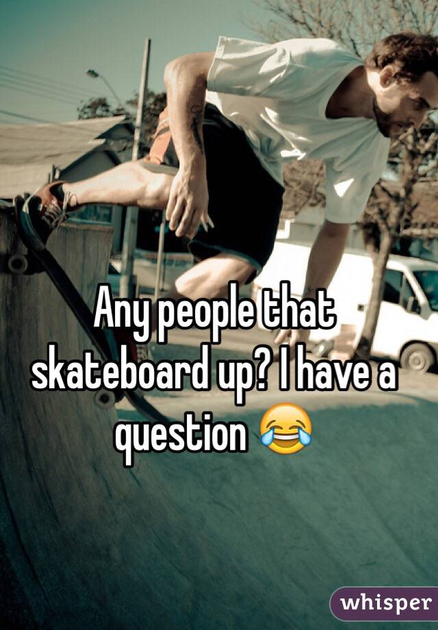 Any people that skateboard up? I have a question 😂