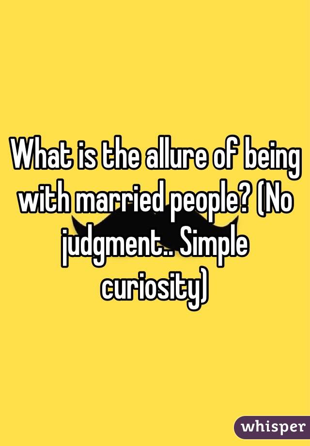 What is the allure of being with married people? (No judgment.. Simple curiosity)