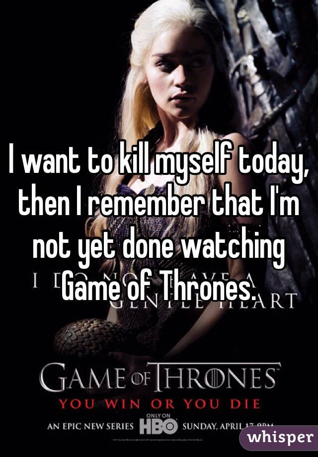 I want to kill myself today, then I remember that I'm not yet done watching Game of Thrones.