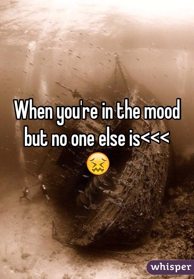 When you're in the mood but no one else is<<< 😖