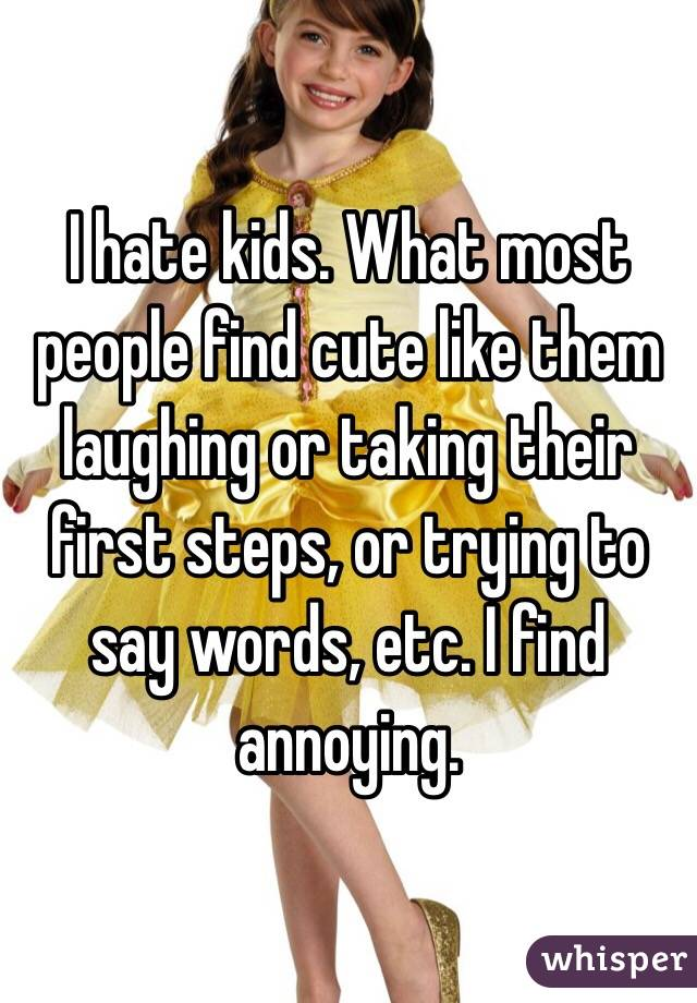 I hate kids. What most people find cute like them laughing or taking their first steps, or trying to say words, etc. I find annoying.