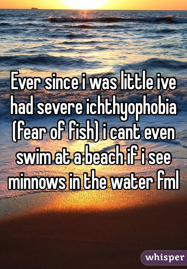 Ever since i was little ive had severe ichthyophobia (fear of fish) i cant even swim at a beach if i see minnows in the water fml