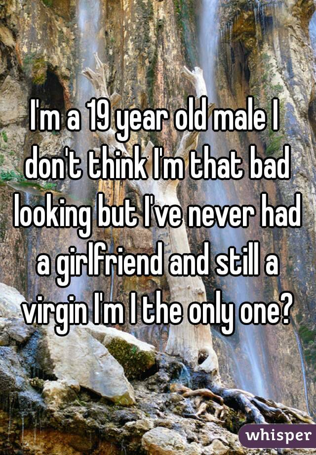 I'm a 19 year old male I don't think I'm that bad looking but I've never had a girlfriend and still a virgin I'm I the only one?