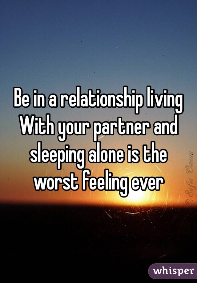 Be in a relationship living With your partner and  sleeping alone is the  worst feeling ever