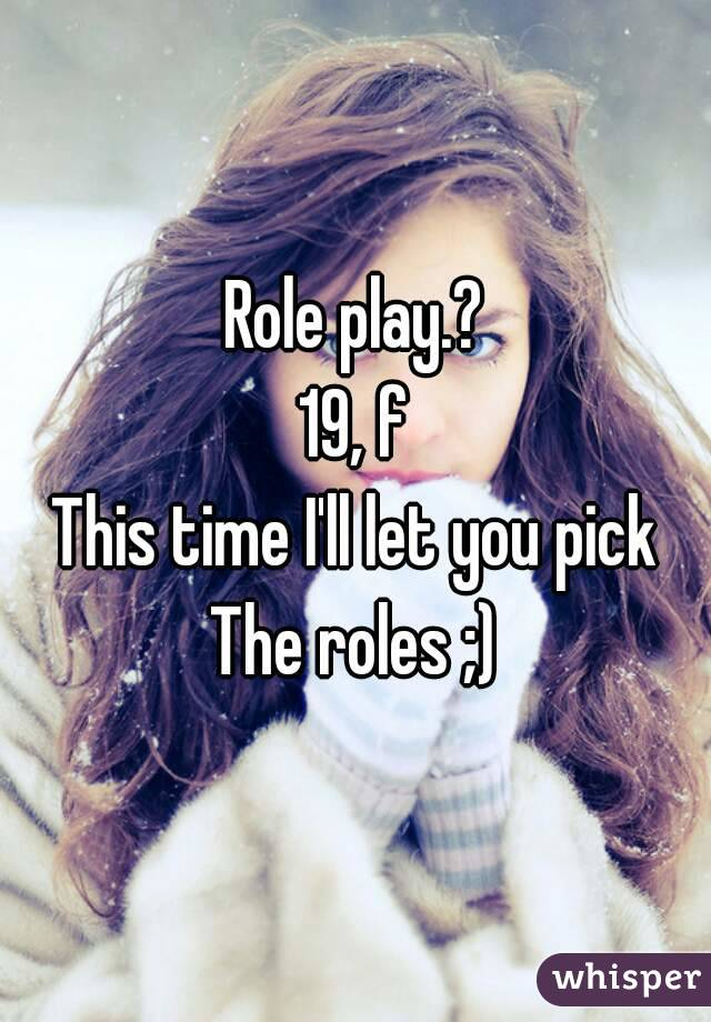 Role play.? 19, f This time I'll let you pick The roles ;)