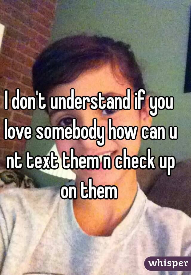 I don't understand if you love somebody how can u nt text them n check up on them