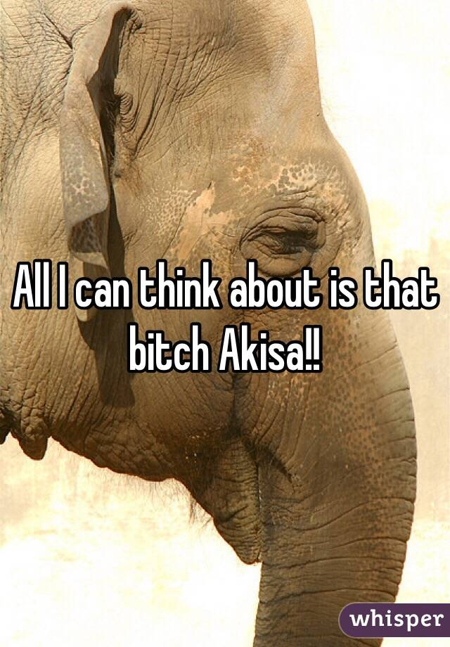 All I can think about is that bitch Akisa!!