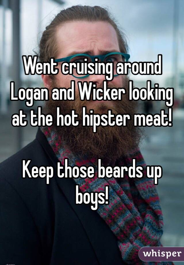 Went cruising around Logan and Wicker looking at the hot hipster meat!   Keep those beards up boys!