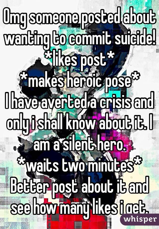 Omg someone posted about wanting to commit suicide!  *likes post* *makes heroic pose* I have averted a crisis and only i shall know about it. I am a silent hero. *waits two minutes* Better post about it and see how many likes i get.