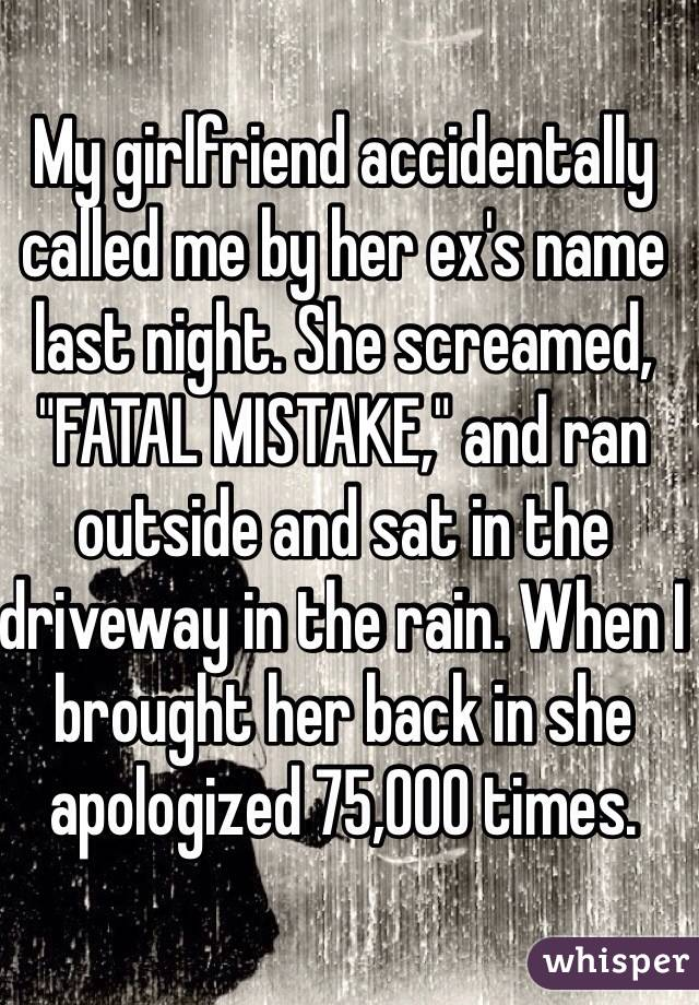 "My girlfriend accidentally called me by her ex's name last night. She screamed, ""FATAL MISTAKE,"" and ran outside and sat in the driveway in the rain. When I brought her back in she apologized 75,000 times."