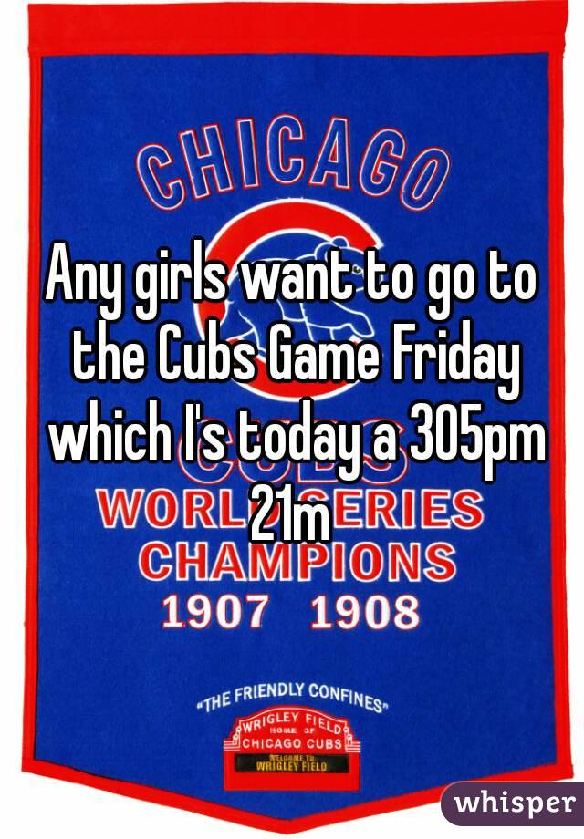 Any girls want to go to the Cubs Game Friday which I's today a 305pm 21m