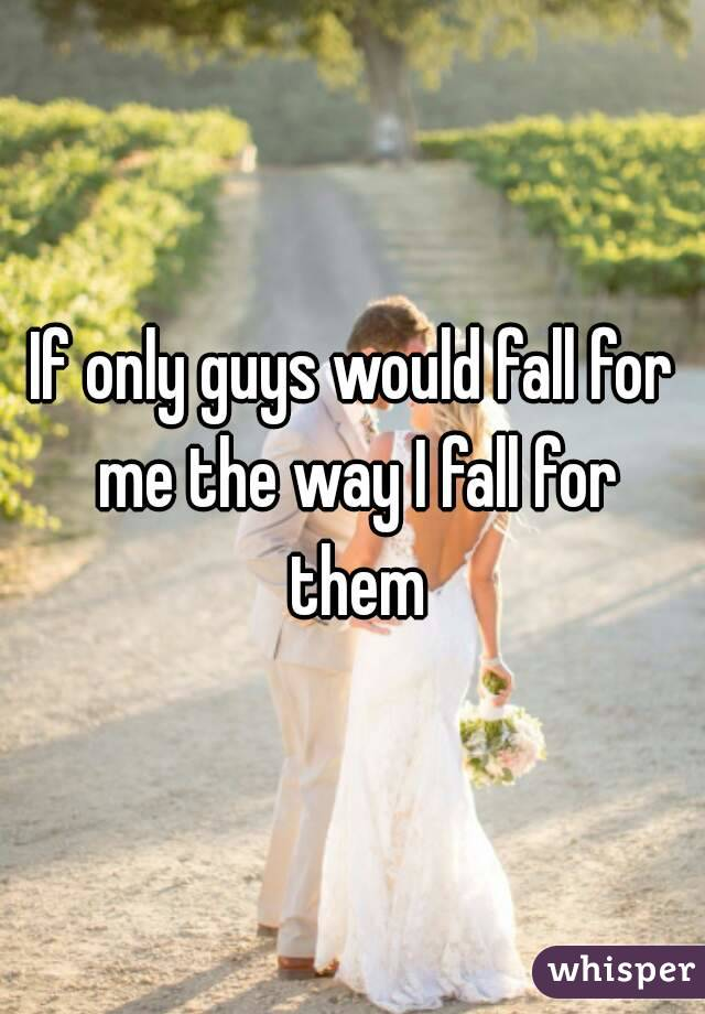 If only guys would fall for me the way I fall for them
