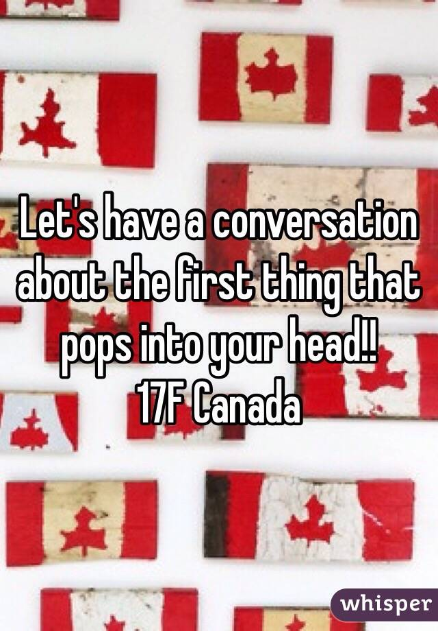 Let's have a conversation about the first thing that pops into your head!! 17F Canada
