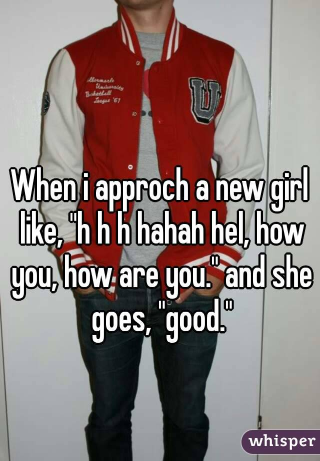 """When i approch a new girl like, """"h h h hahah hel, how you, how are you."""" and she goes, """"good."""""""