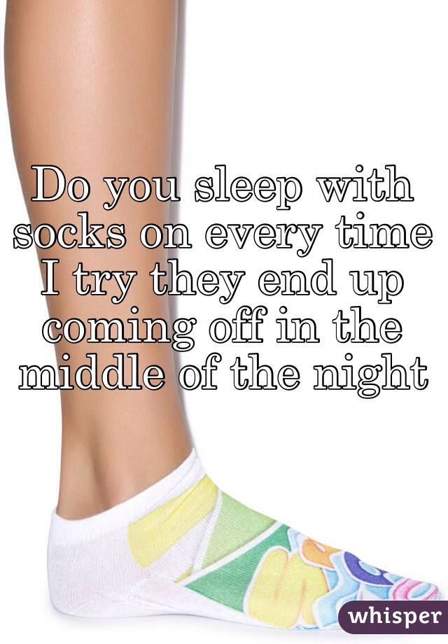 Do you sleep with socks on every time I try they end up coming off in the middle of the night
