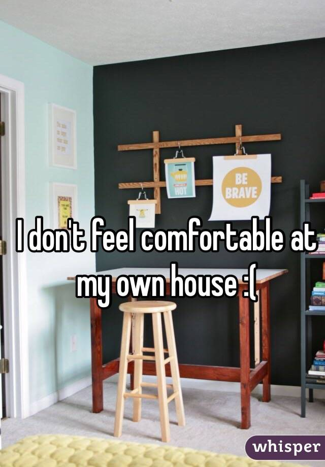 I don't feel comfortable at my own house :(