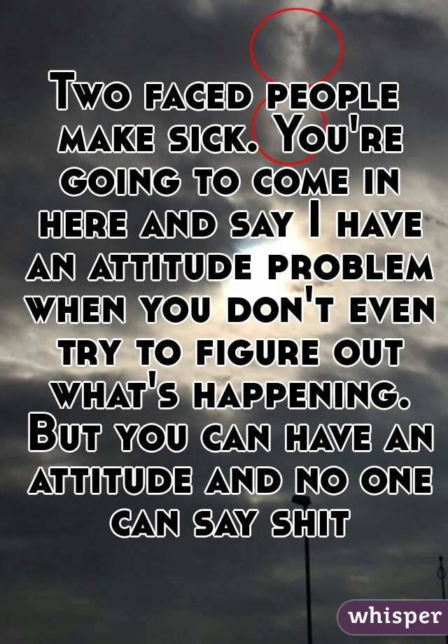 Two faced people make sick. You're going to come in here and say I have an attitude problem when you don't even try to figure out what's happening. But you can have an attitude and no one can say shit