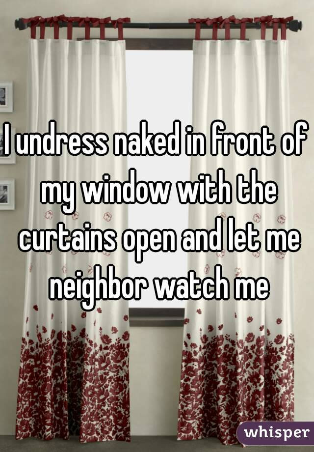 I undress naked in front of my window with the curtains open and let me neighbor watch me