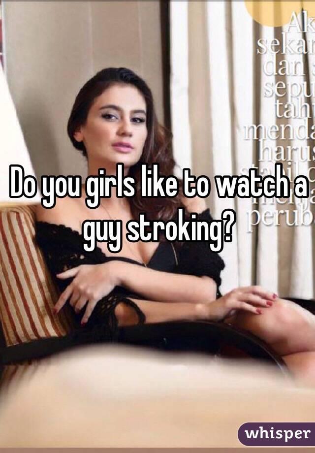 Do you girls like to watch a guy stroking?