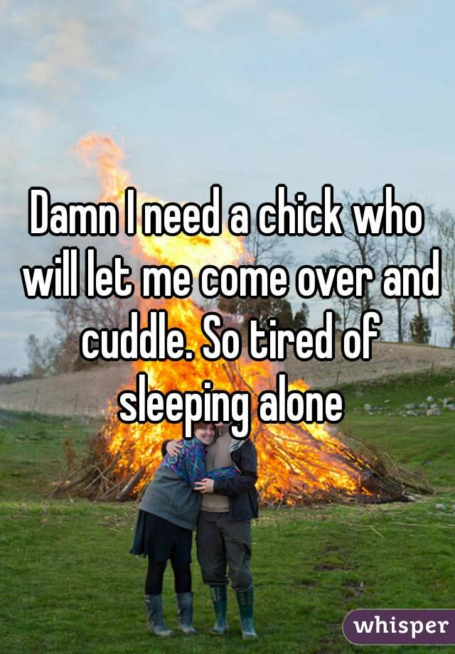 Damn I need a chick who will let me come over and cuddle. So tired of sleeping alone
