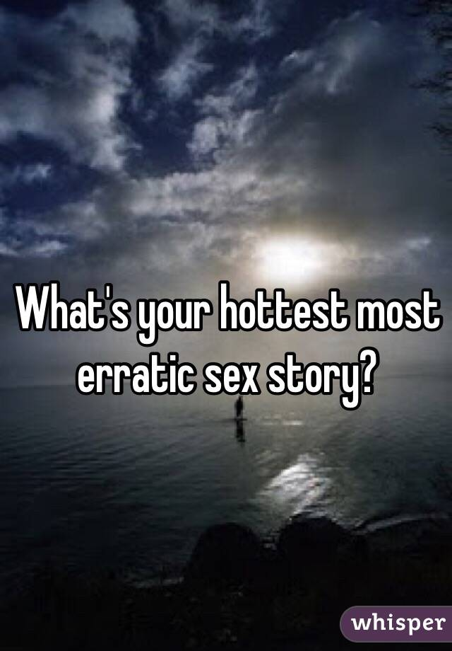 What's your hottest most erratic sex story?