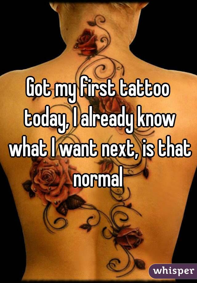Got my first tattoo today, I already know what I want next, is that normal