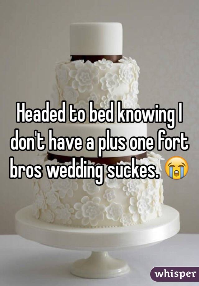 Headed to bed knowing I don't have a plus one fort bros wedding suckes. 😭