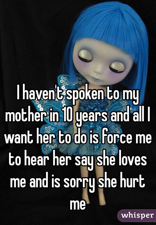 I haven't spoken to my mother in 10 years and all I want her to do is force me to hear her say she loves me and is sorry she hurt me