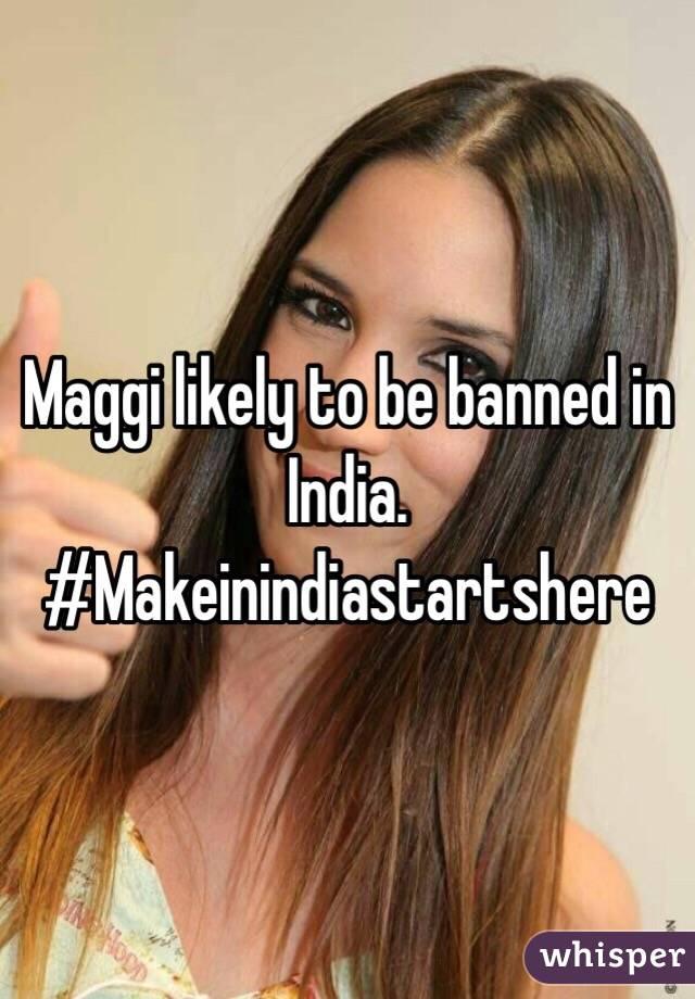 Maggi likely to be banned in India. #Makeinindiastartshere