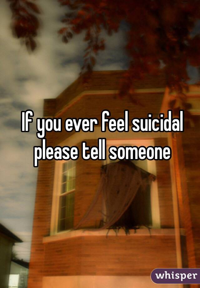 If you ever feel suicidal please tell someone