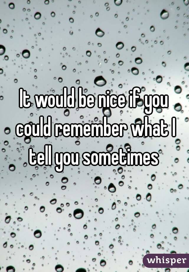 It would be nice if you could remember what I tell you sometimes