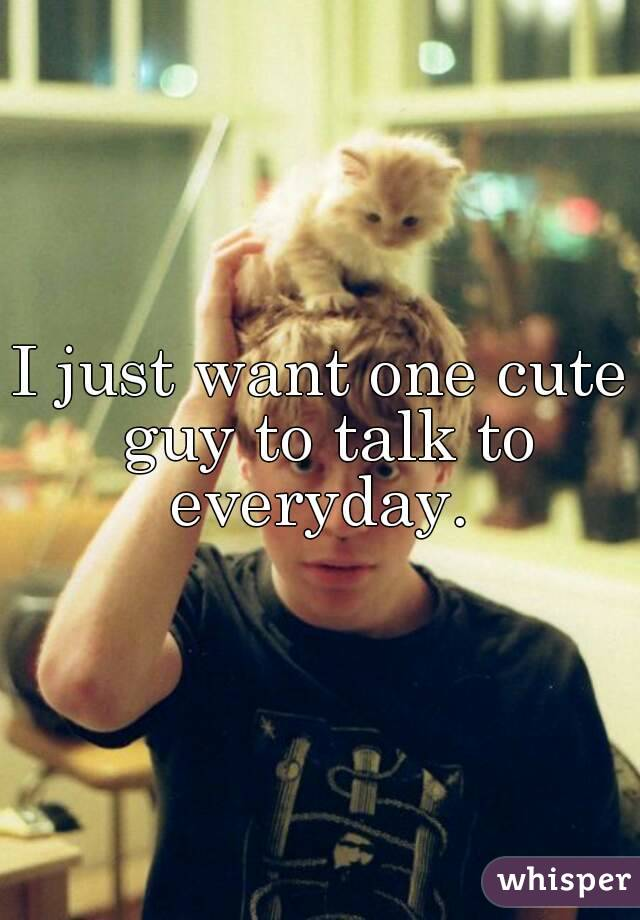 I just want one cute guy to talk to everyday.