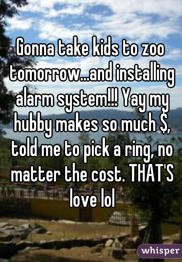 Gonna take kids to zoo tomorrow...and installing alarm system!!! Yay my hubby makes so much $, told me to pick a ring, no matter the cost. THAT'S love lol