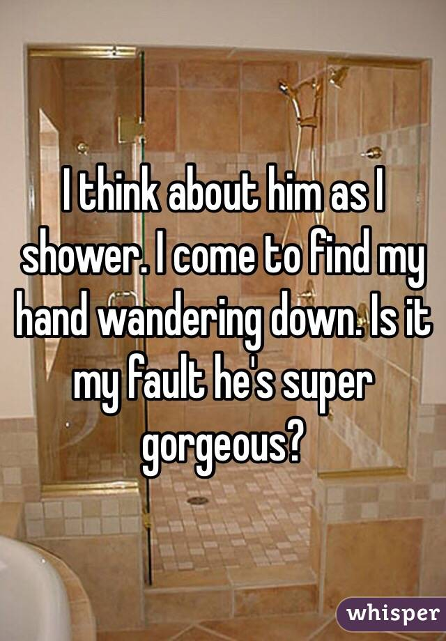 I think about him as I shower. I come to find my hand wandering down. Is it my fault he's super gorgeous?