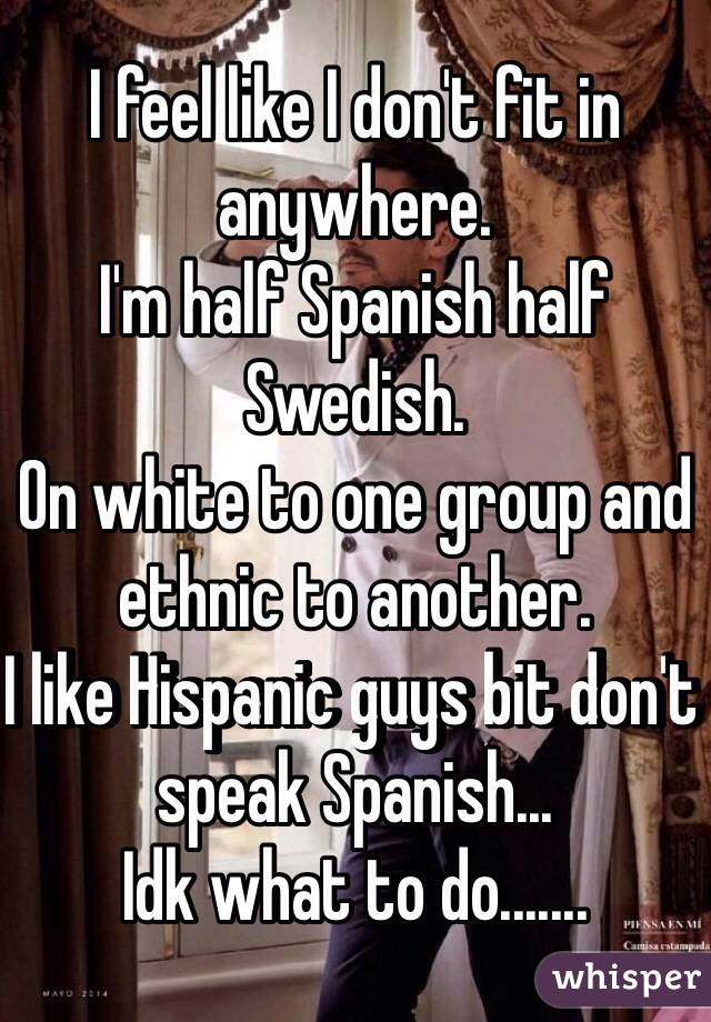 I feel like I don't fit in anywhere.  I'm half Spanish half Swedish.  On white to one group and ethnic to another.  I like Hispanic guys bit don't speak Spanish...  Idk what to do.......
