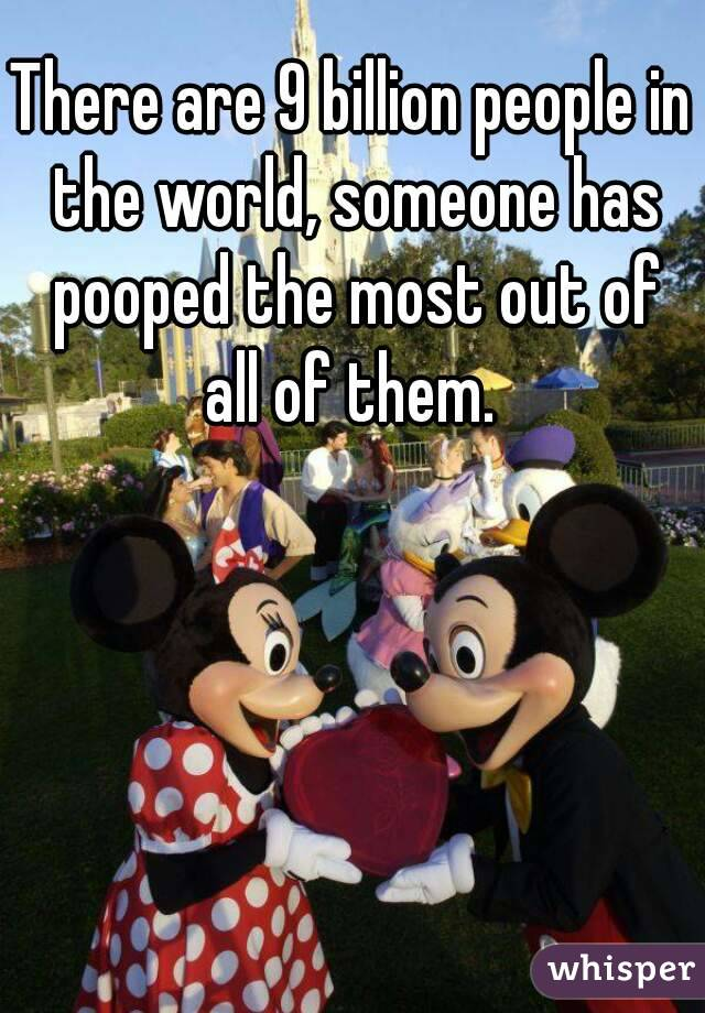 There are 9 billion people in the world, someone has pooped the most out of all of them.